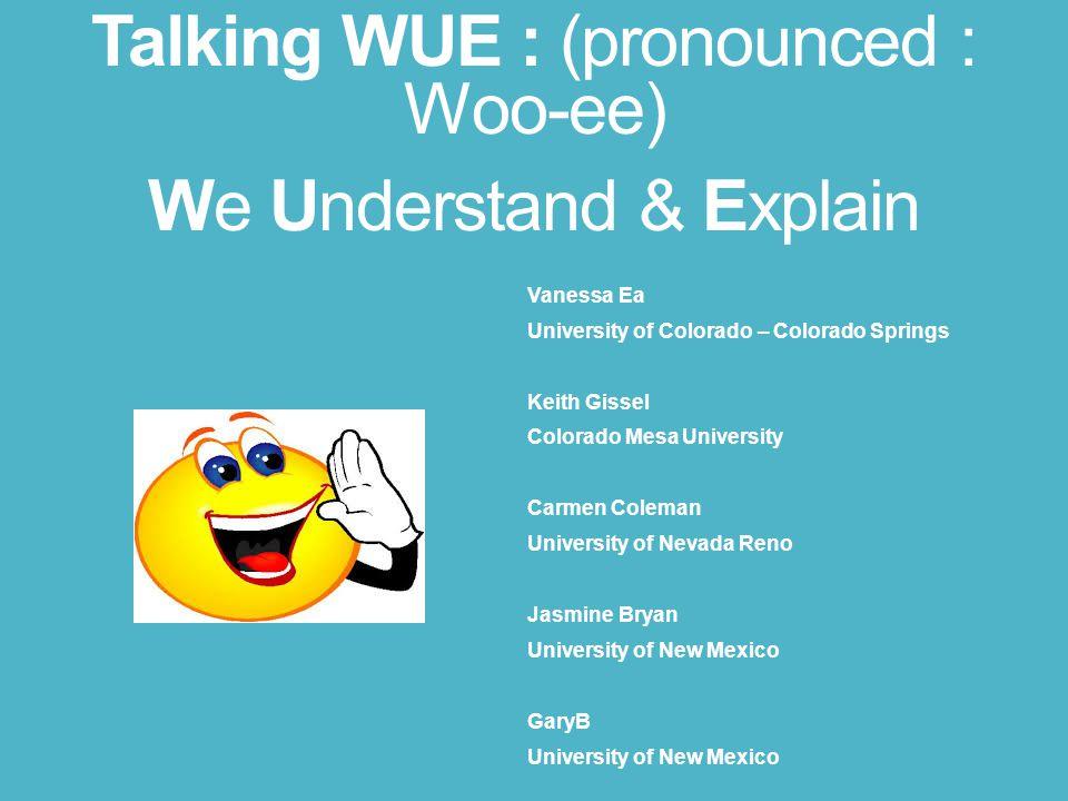 Talking WUE : (pronounced : Woo-ee) We Understand & Explain Vanessa Ea University of Colorado – Colorado Springs Keith Gissel Colorado Mesa University Carmen Coleman University of Nevada Reno Jasmine Bryan University of New Mexico GaryB University of New Mexico