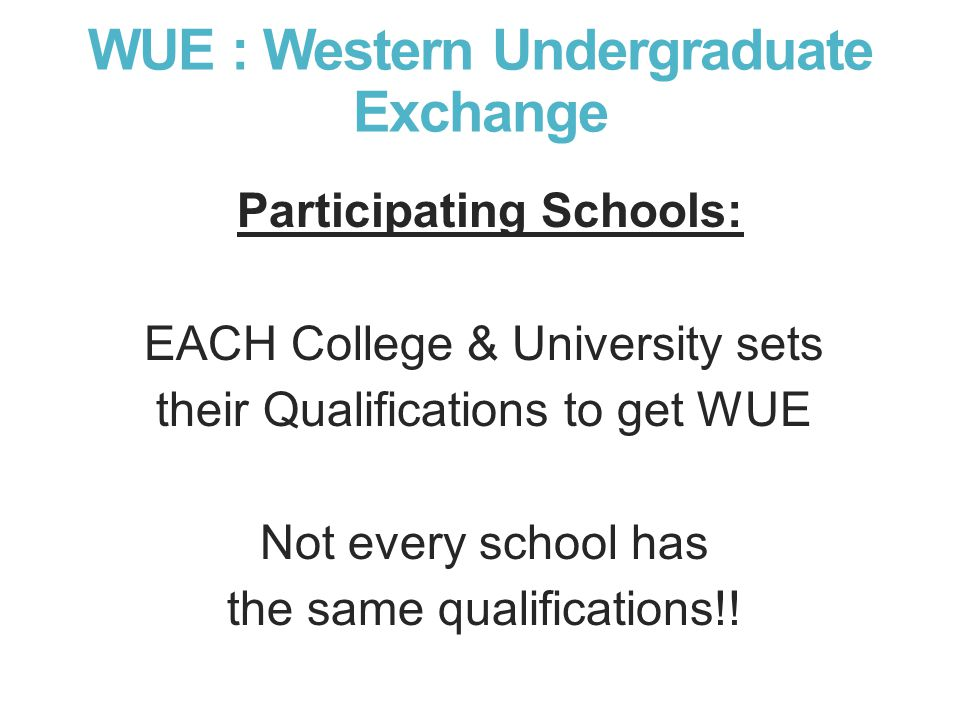 WUE : Western Undergraduate Exchange Participating Schools: EACH College & University sets their Qualifications to get WUE Not every school has the same qualifications!!