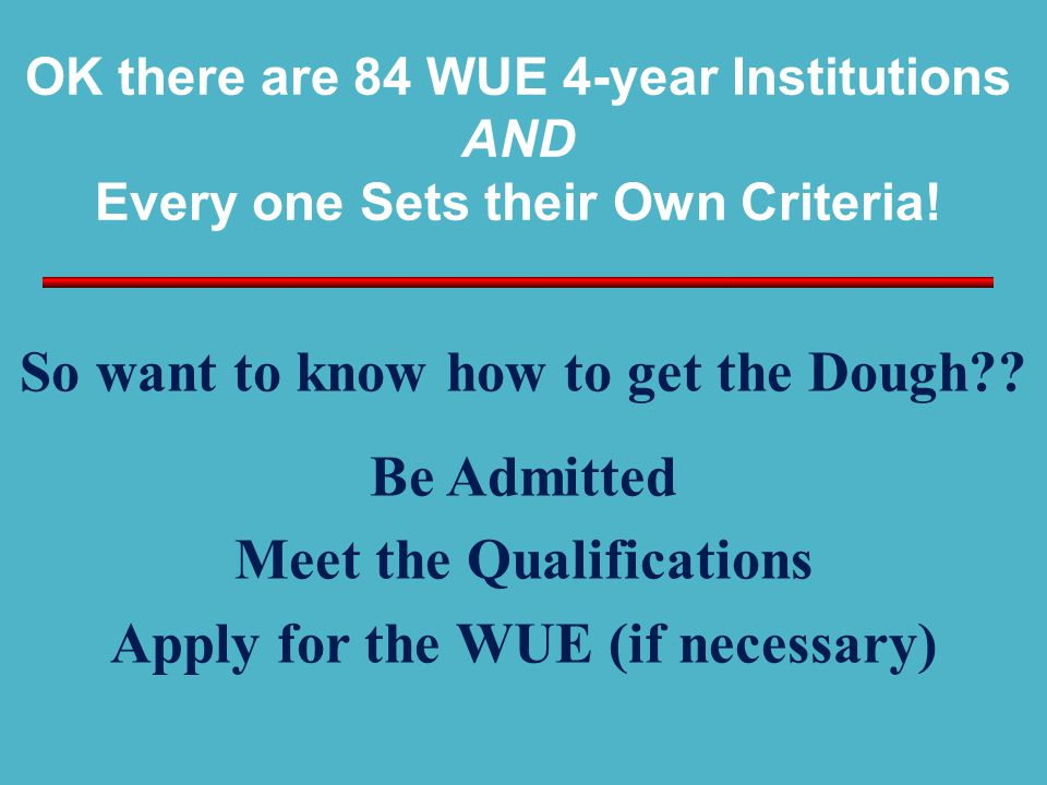 OK there are 84 WUE 4-year Institutions AND Every one Sets their Own Criteria! So want to know how to get the Dough?? Be Admitted Meet the Qualificati