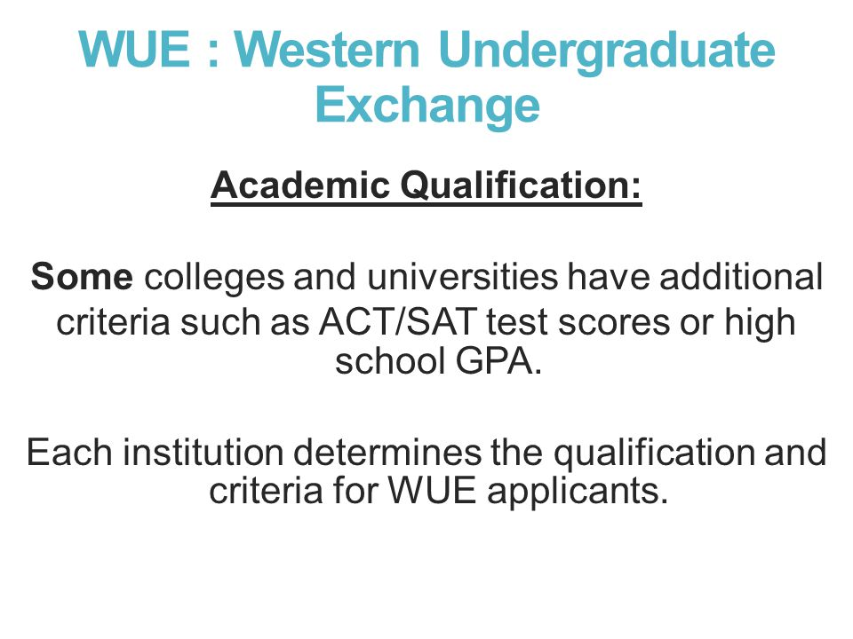 WUE : Western Undergraduate Exchange Academic Qualification: Some colleges and universities have additional criteria such as ACT/SAT test scores or high school GPA.