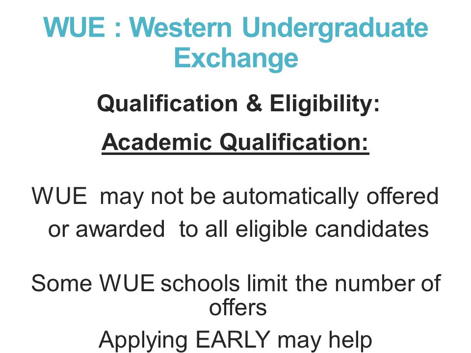WUE : Western Undergraduate Exchange Qualification & Eligibility: Academic Qualification: WUE may not be automatically offered or awarded to all eligible candidates Some WUE schools limit the number of offers Applying EARLY may help