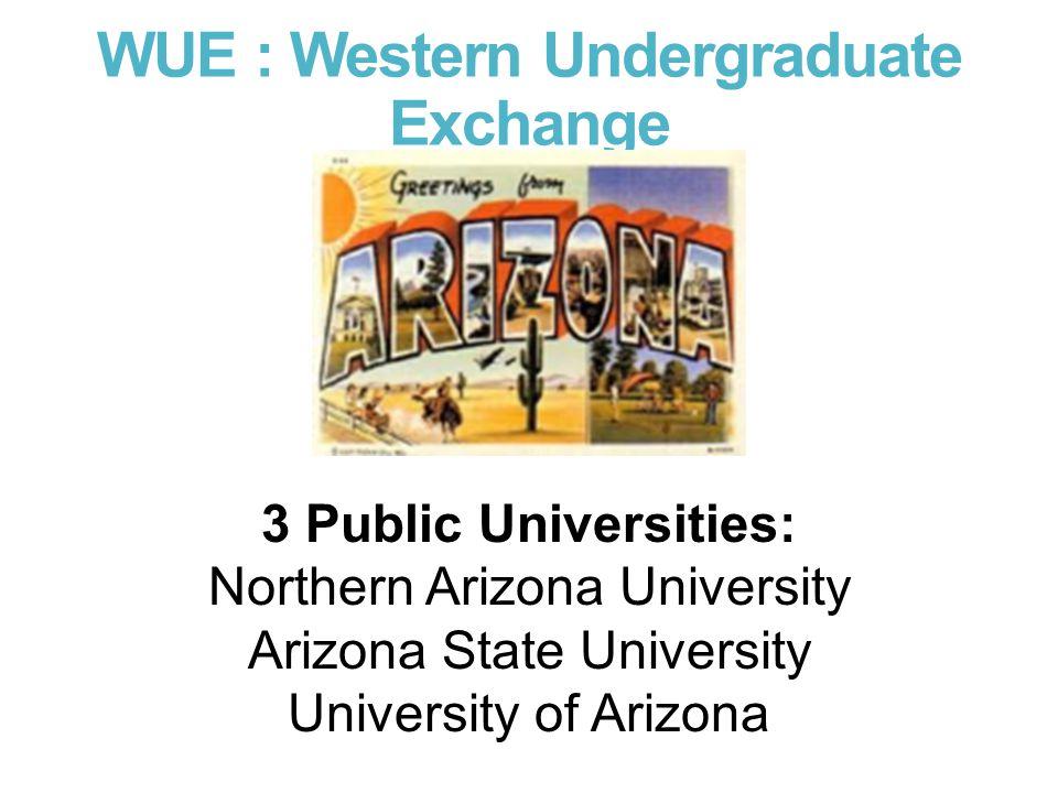 WUE : Western Undergraduate Exchange 3 Public Universities: Northern Arizona University Arizona State University University of Arizona