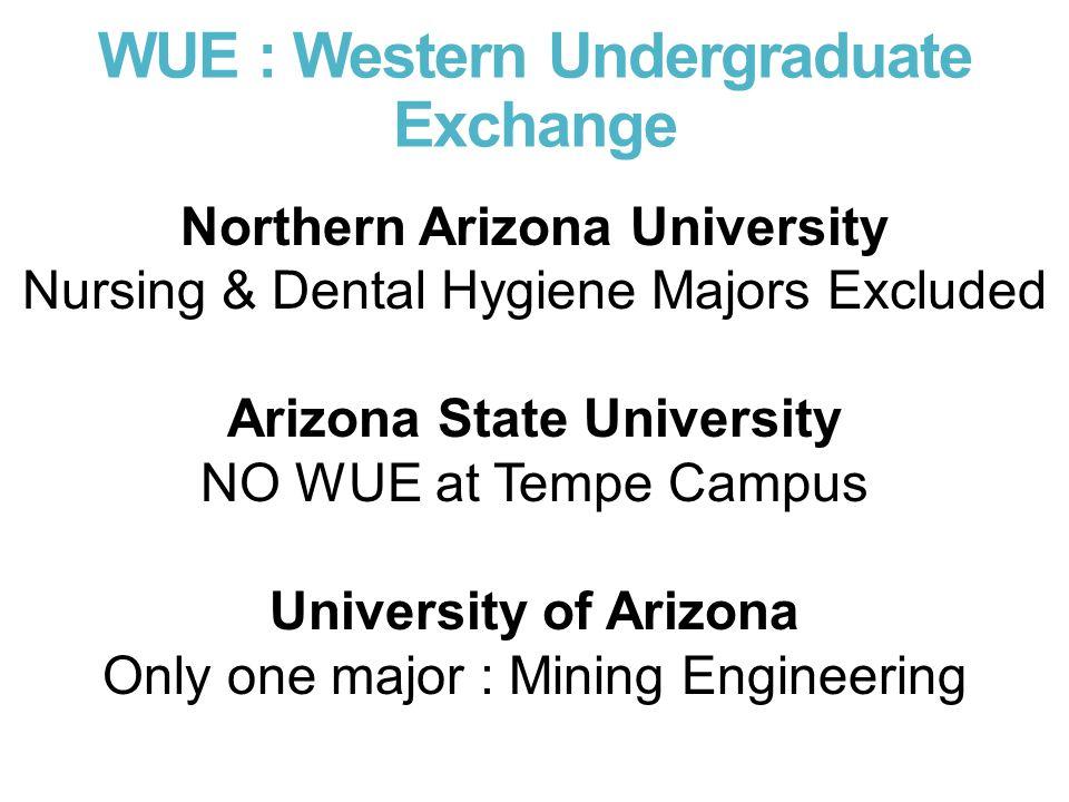WUE : Western Undergraduate Exchange Northern Arizona University Nursing & Dental Hygiene Majors Excluded Arizona State University NO WUE at Tempe Campus University of Arizona Only one major : Mining Engineering