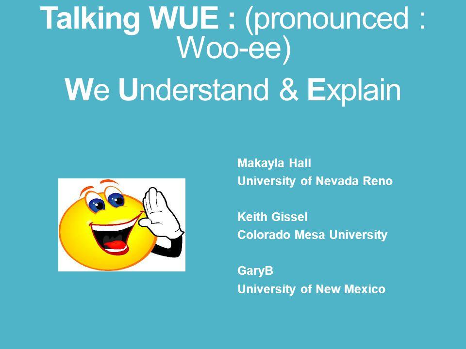 Talking WUE : (pronounced : Woo-ee) We Understand & Explain Makayla Hall University of Nevada Reno Keith Gissel Colorado Mesa University GaryB University of New Mexico