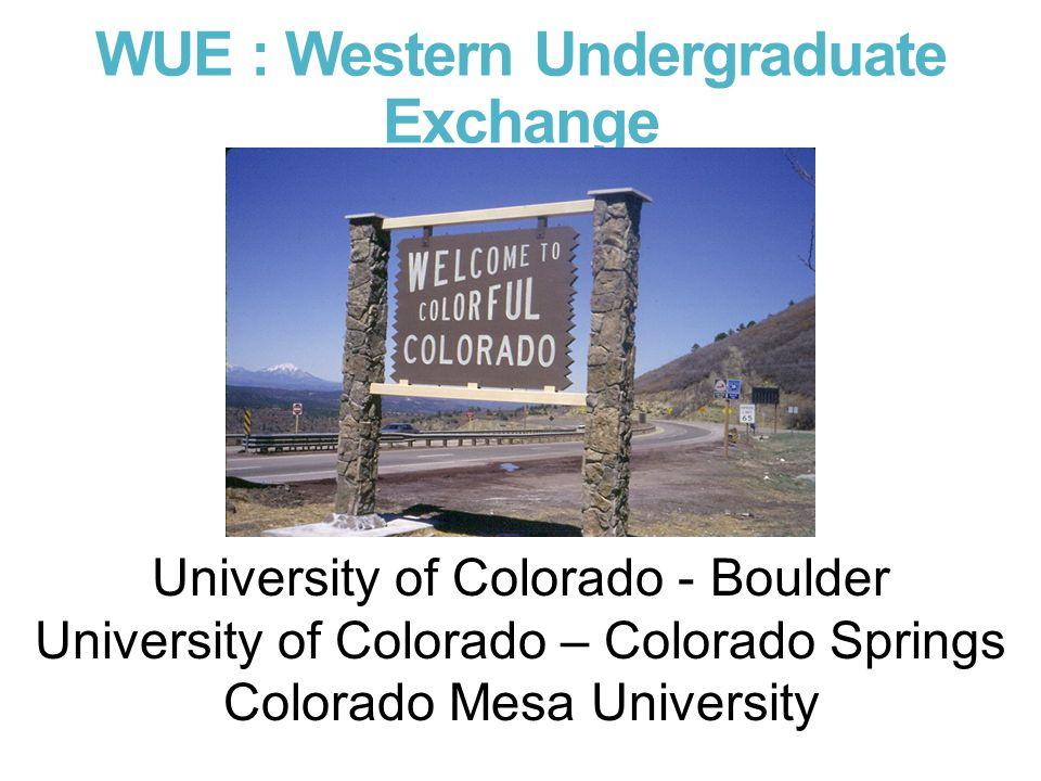 WUE : Western Undergraduate Exchange University of Colorado - Boulder University of Colorado – Colorado Springs Colorado Mesa University