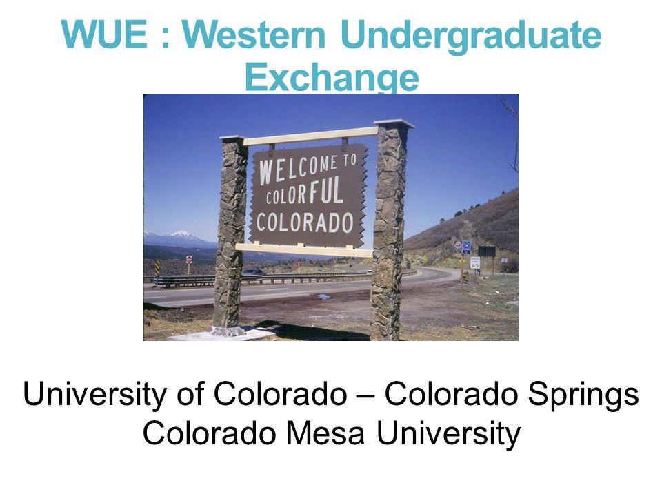 WUE : Western Undergraduate Exchange University of Colorado – Colorado Springs Colorado Mesa University