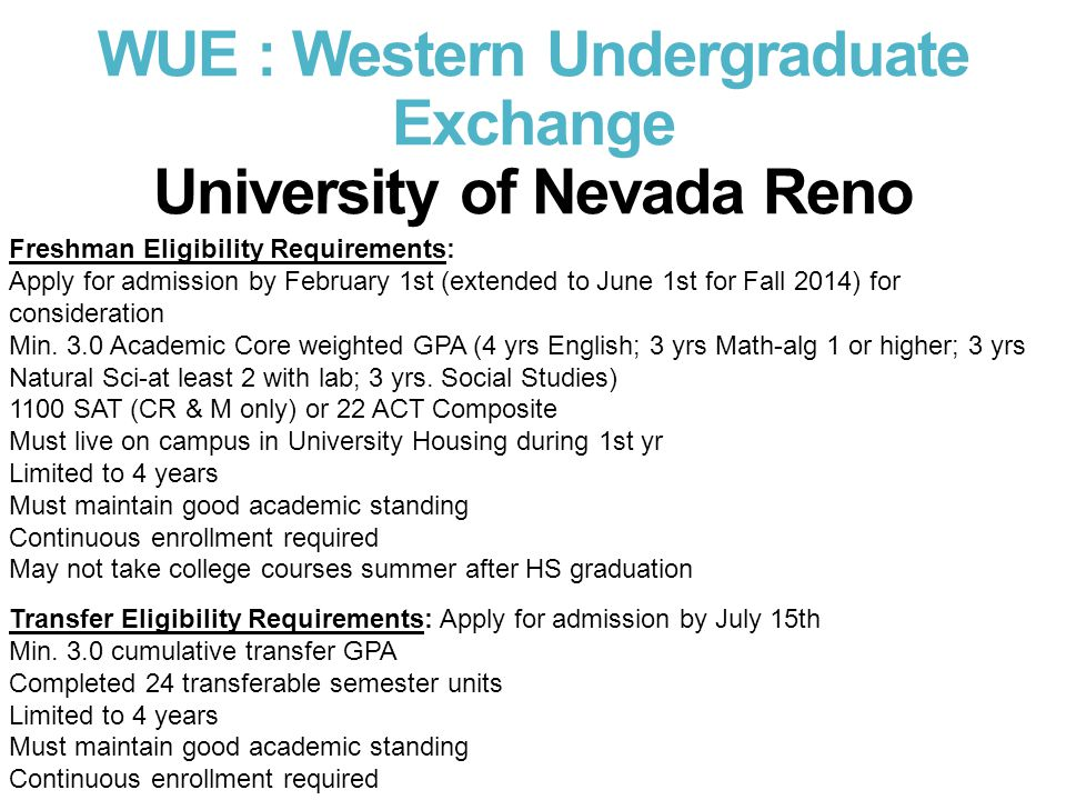 WUE : Western Undergraduate Exchange University of Nevada Reno Freshman Eligibility Requirements: Apply for admission by February 1st (extended to Jun