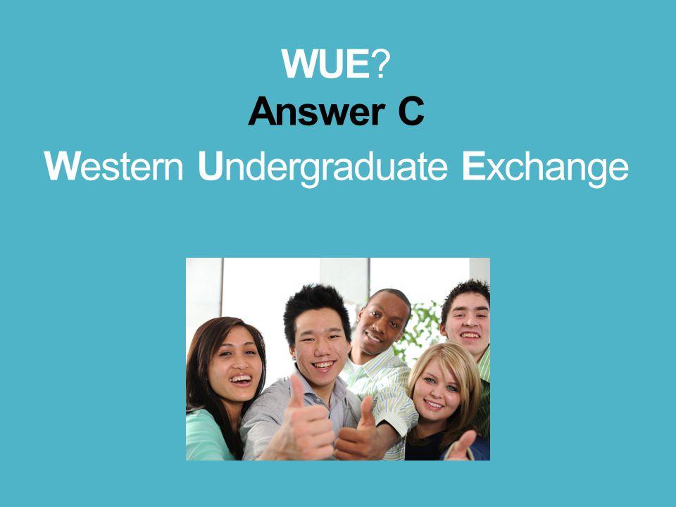 WUE? Answer C Western Undergraduate Exchange