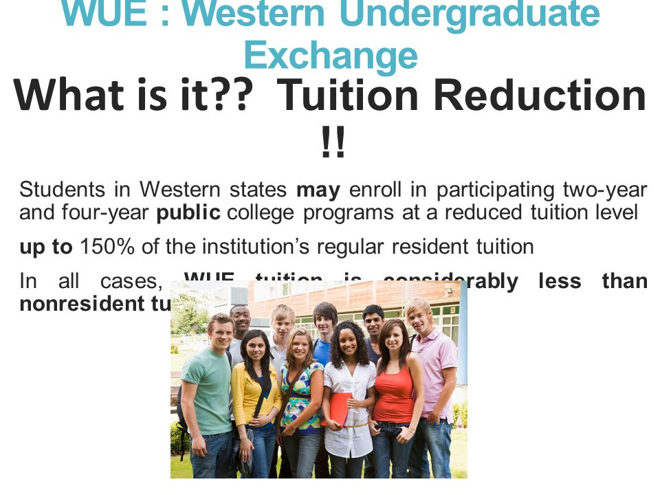 WUE : Western Undergraduate Exchange What is it?. Tuition Reduction !.