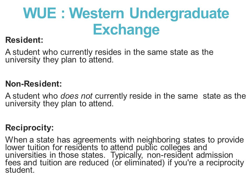 WUE : Western Undergraduate Exchange Resident: A student who currently resides in the same state as the university they plan to attend.
