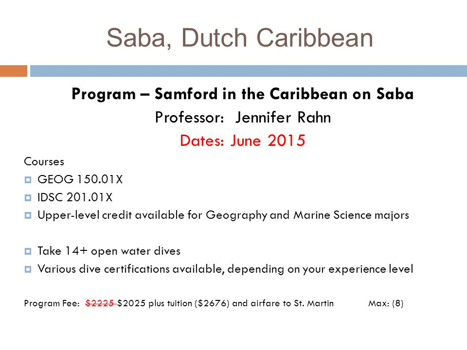 Program – Samford in the Caribbean on Saba Professor: Jennifer Rahn Dates: June 2015 Courses  GEOG 150.01X  IDSC 201.01X  Upper-level credit available for Geography and Marine Science majors  Take 14+ open water dives  Various dive certifications available, depending on your experience level Program Fee: $2225 $2025 plus tuition ($2676) and airfare to St.