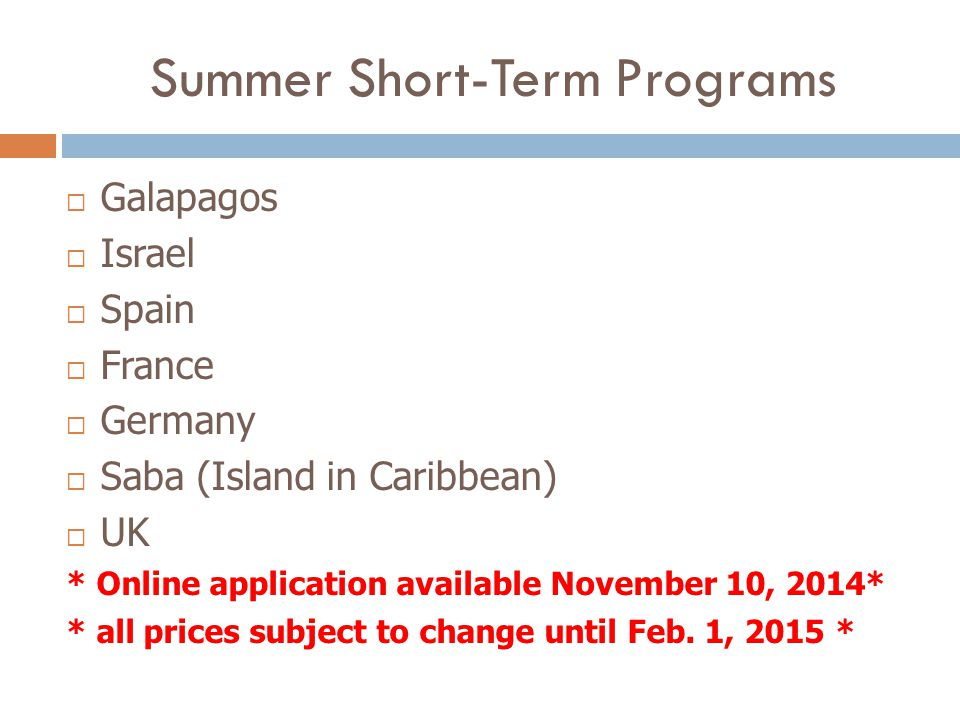 Summer Short-Term Programs  Galapagos  Israel  Spain  France  Germany  Saba (Island in Caribbean)  UK * Online application available November 10, 2014* * all prices subject to change until Feb.