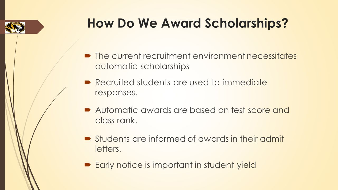 How Do We Award Scholarships?  The current recruitment environment necessitates automatic scholarships  Recruited students are used to immediate res
