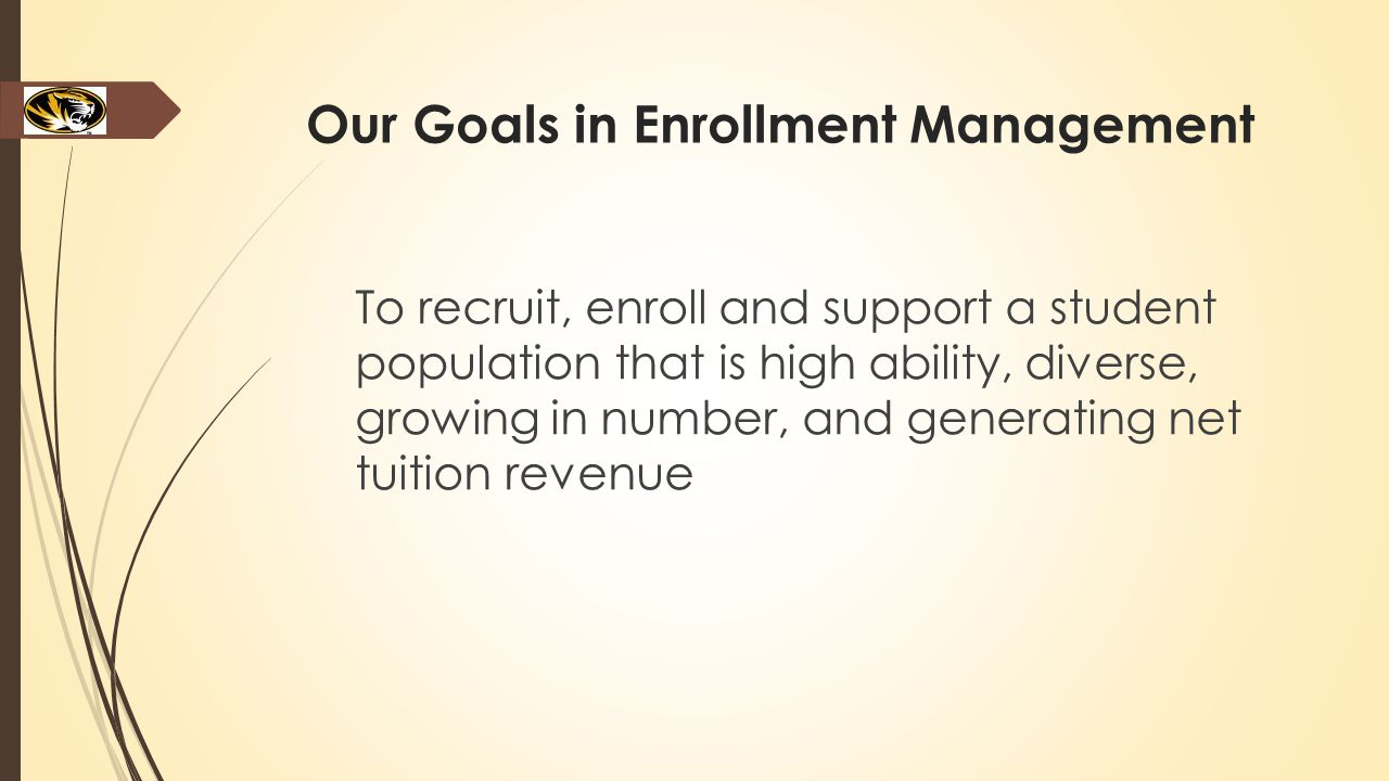Our Goals in Enrollment Management To recruit, enroll and support a student population that is high ability, diverse, growing in number, and generating net tuition revenue