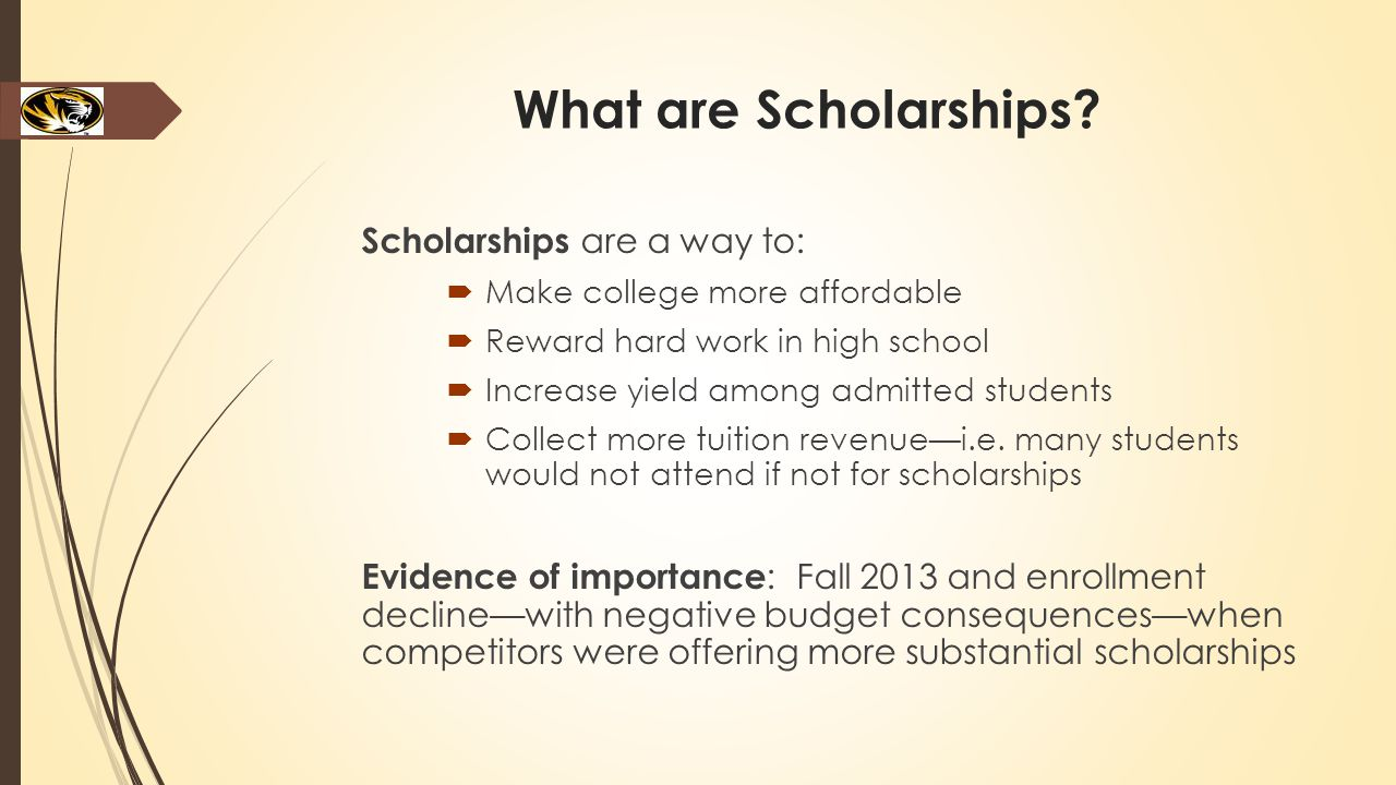 What are Scholarships? Scholarships are a way to:  Make college more affordable  Reward hard work in high school  Increase yield among admitted stu