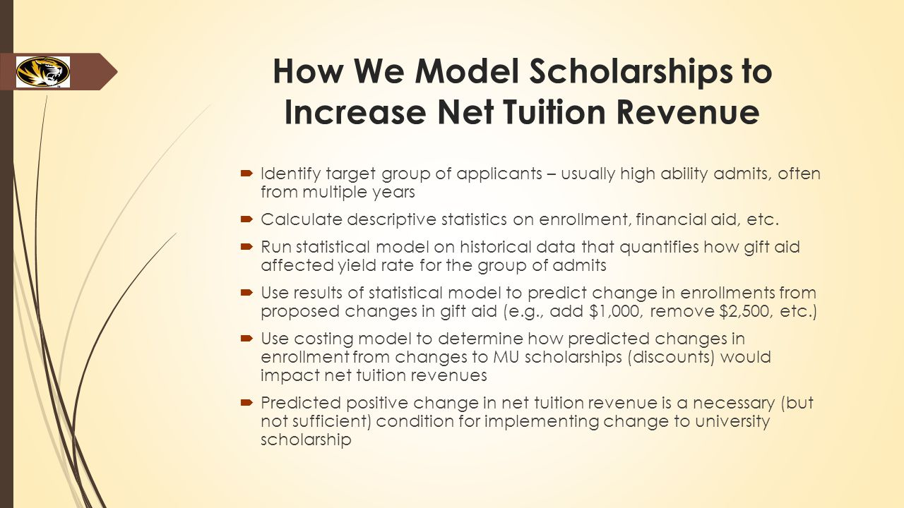 How We Model Scholarships to Increase Net Tuition Revenue  Identify target group of applicants – usually high ability admits, often from multiple years  Calculate descriptive statistics on enrollment, financial aid, etc.