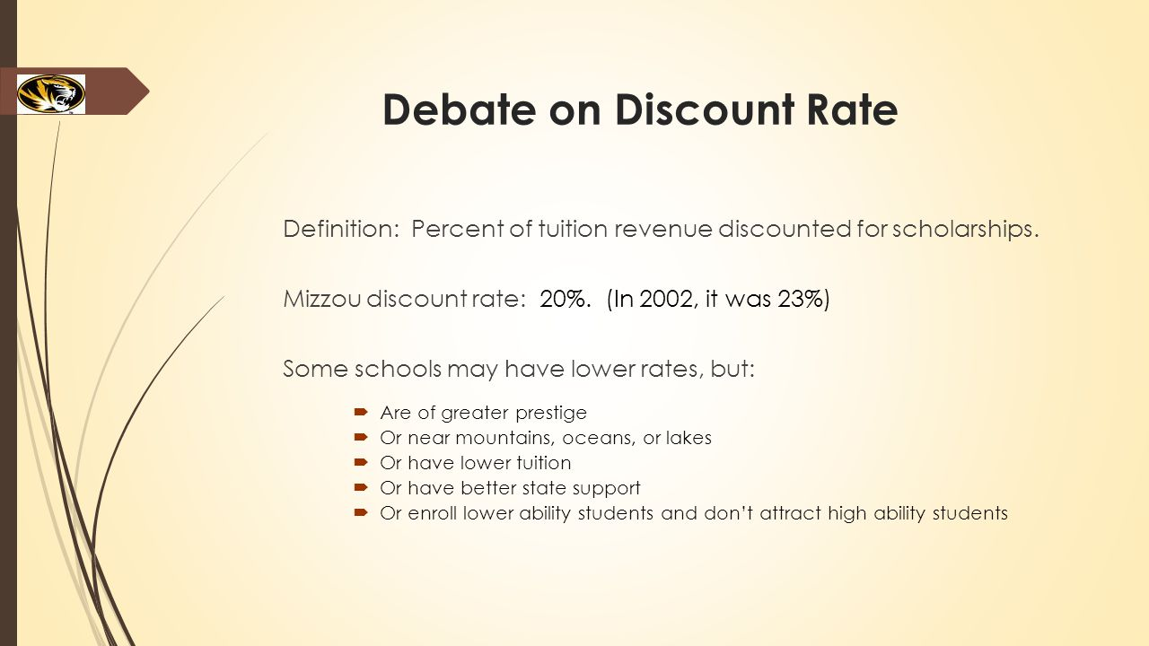 Debate on Discount Rate Definition: Percent of tuition revenue discounted for scholarships. Mizzou discount rate: 20%. (In 2002, it was 23%) Some scho