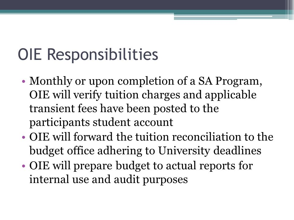 OIE Responsibilities Monthly or upon completion of a SA Program, OIE will verify tuition charges and applicable transient fees have been posted to the participants student account OIE will forward the tuition reconciliation to the budget office adhering to University deadlines OIE will prepare budget to actual reports for internal use and audit purposes