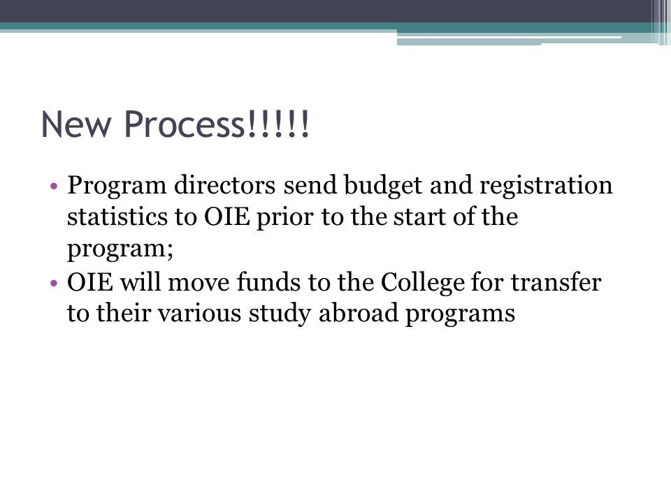New Process Deliverables: 1.OIE Budget Template, completed accurately and 100% (examples are coming up) a)New Flat Rate of $275/credit will be used for all programs beginning with Maymester 2.OIE Stats Report 1.This is needed for the Open Doors Report, we load these into our database here at OIE.