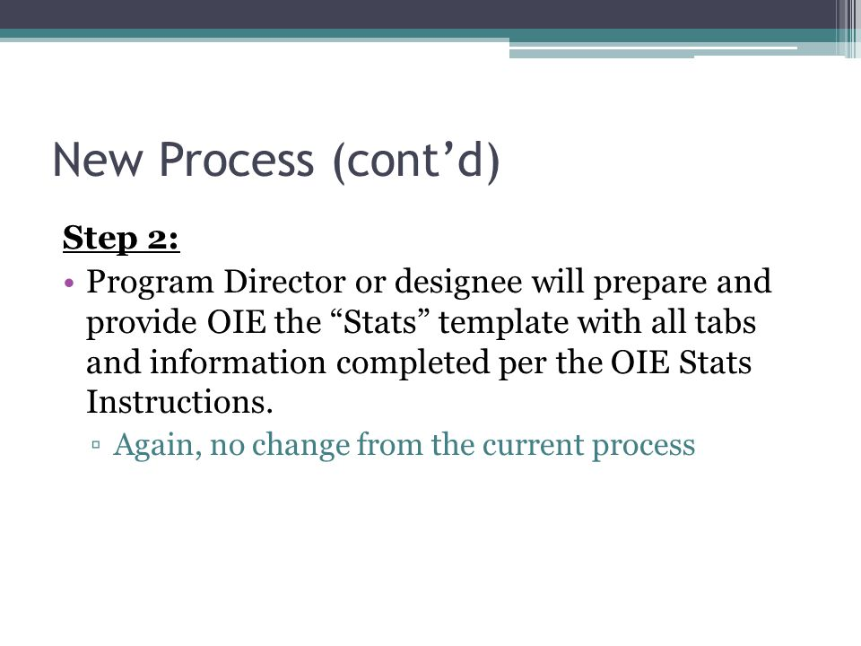New Process (cont'd) Step 2: Program Director or designee will prepare and provide OIE the Stats template with all tabs and information completed per the OIE Stats Instructions.