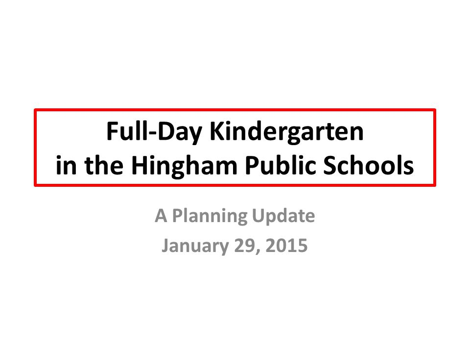 Full-Day Kindergarten in the Hingham Public Schools A Planning Update January 29, 2015