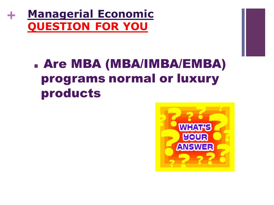 + Managerial Economic QUESTION FOR YOU Are MBA (MBA/IMBA/EMBA) programs normal or luxury products