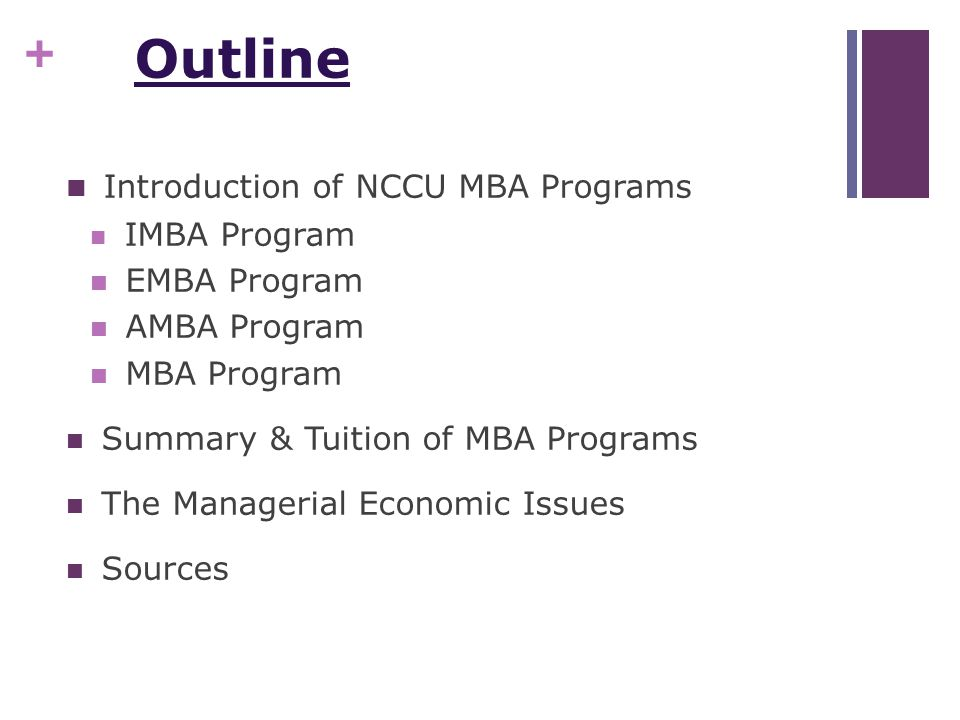 + Outline Introduction of NCCU MBA Programs IMBA Program EMBA Program AMBA Program MBA Program Summary & Tuition of MBA Programs The Managerial Economic Issues Sources
