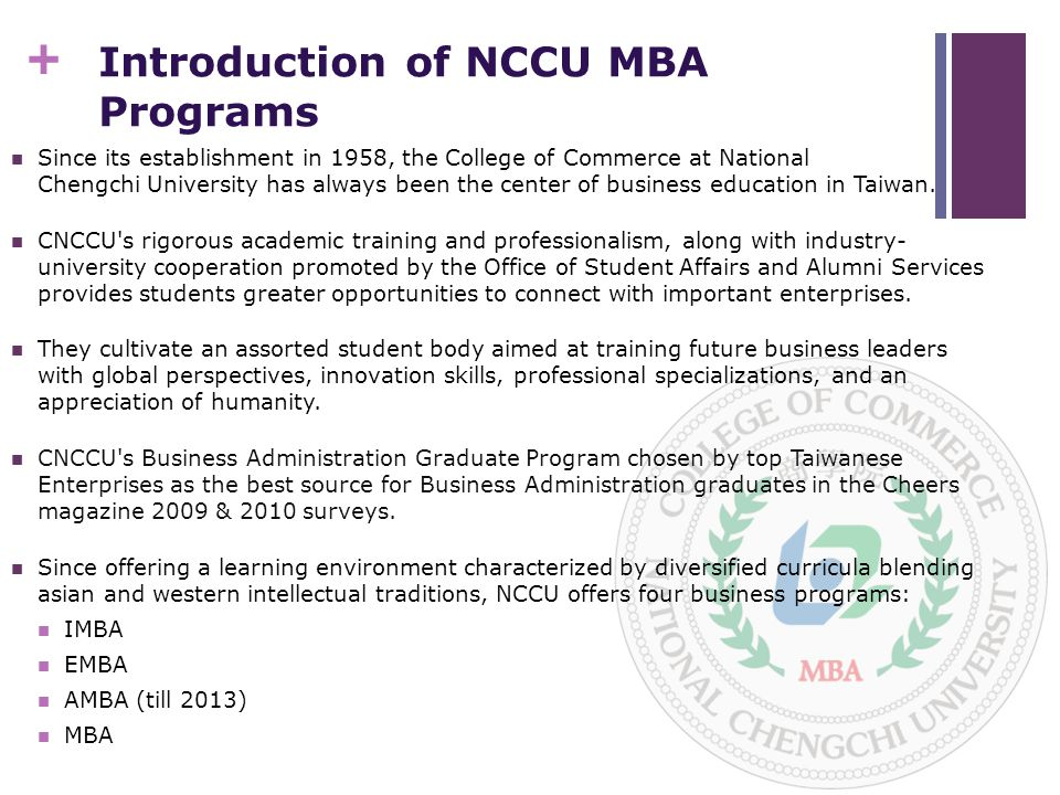 + Introduction of NCCU MBA Programs Since its establishment in 1958, the College of Commerce at National Chengchi University has always been the center of business education in Taiwan.