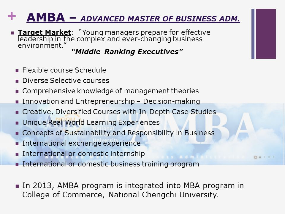 + MBA – MASTER OF BUSINESS ADMINISTRATION International Business Training Courses Flexible Course Schedule Diverse Selective Courses International Exchange The program is designed to provide a balance between theoretical and practical learning.