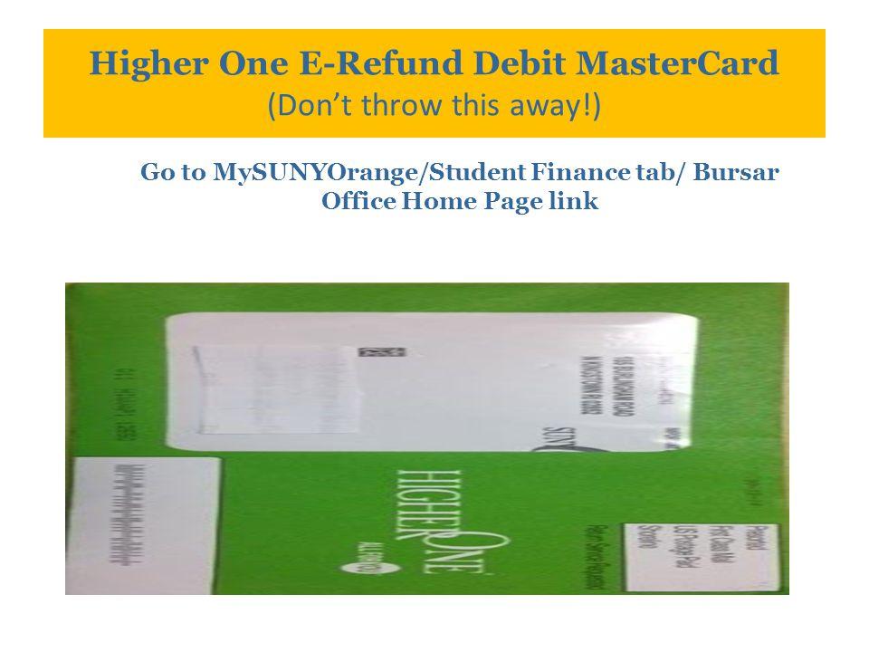 Higher One E-Refund Debit MasterCard (Don't throw this away!) Go to MySUNYOrange/Student Finance tab/ Bursar Office Home Page link