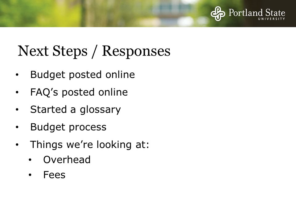 Next Steps / Responses Budget posted online FAQ's posted online Started a glossary Budget process Things we're looking at: Overhead Fees