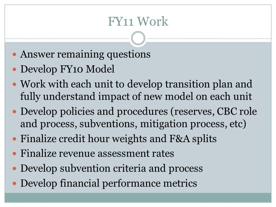 FY11 Work Answer remaining questions Develop FY10 Model Work with each unit to develop transition plan and fully understand impact of new model on each unit Develop policies and procedures (reserves, CBC role and process, subventions, mitigation process, etc) Finalize credit hour weights and F&A splits Finalize revenue assessment rates Develop subvention criteria and process Develop financial performance metrics