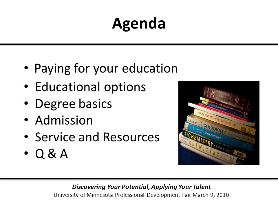 Agenda Paying for your education Discovering Your Potential, Applying Your Talent University of Minnesota Professional Development Fair March 9, 2010 Educational options Degree basics Admission Service and Resources Q & A