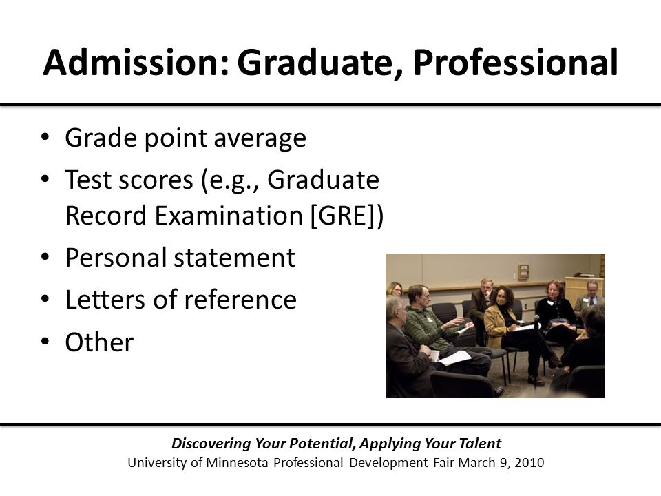 Admission: Graduate, Professional Discovering Your Potential, Applying Your Talent University of Minnesota Professional Development Fair March 9, 2010 Grade point average Test scores (e.g., Graduate Record Examination [GRE]) Personal statement Letters of reference Other