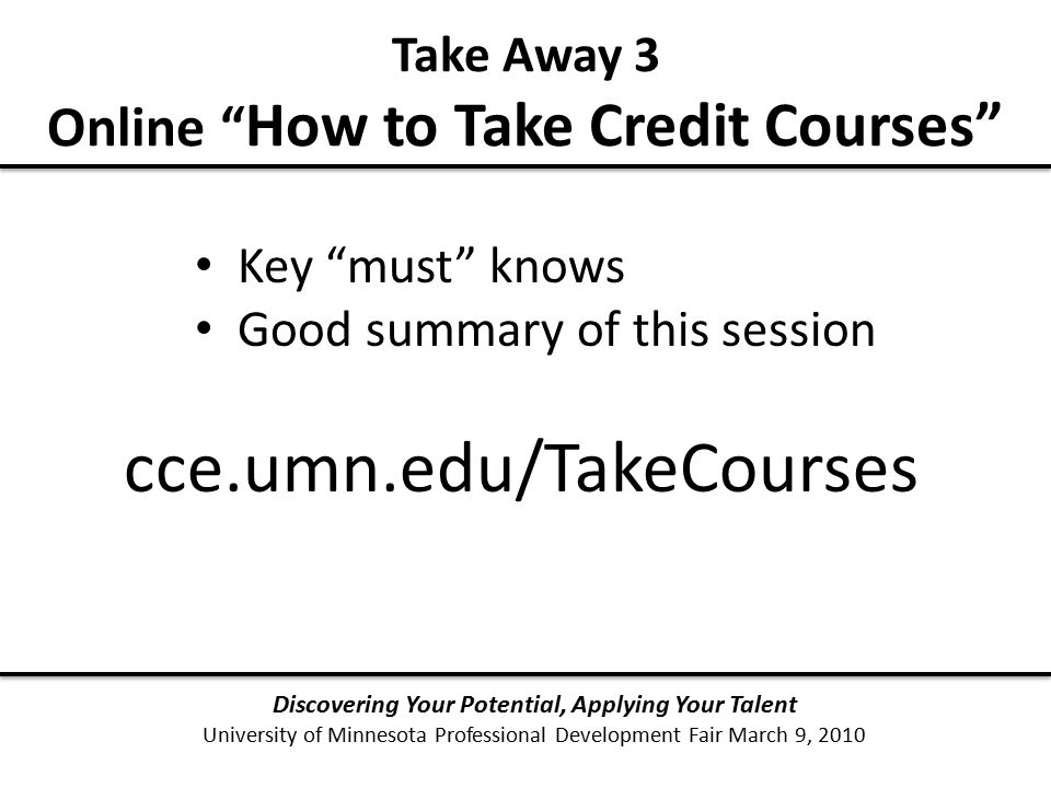 Discovering Your Potential, Applying Your Talent University of Minnesota Professional Development Fair March 9, 2010 Take Away 3 Online How to Take Credit Courses cce.umn.edu/TakeCourses Key must knows Good summary of this session