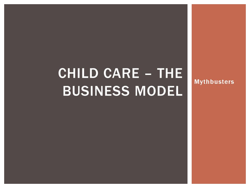 Mythbusters CHILD CARE – THE BUSINESS MODEL