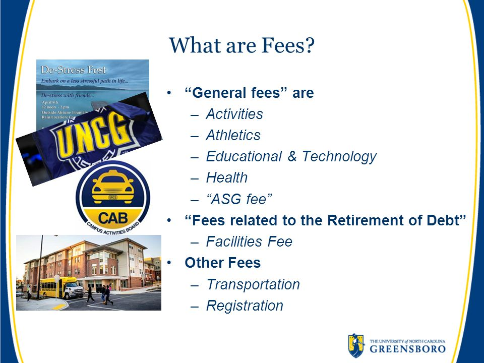 """What are Fees? """"General fees"""" are –Activities –Athletics –Educational & Technology –Health –""""ASG fee"""" """"Fees related to the Retirement of Debt"""" –Facili"""