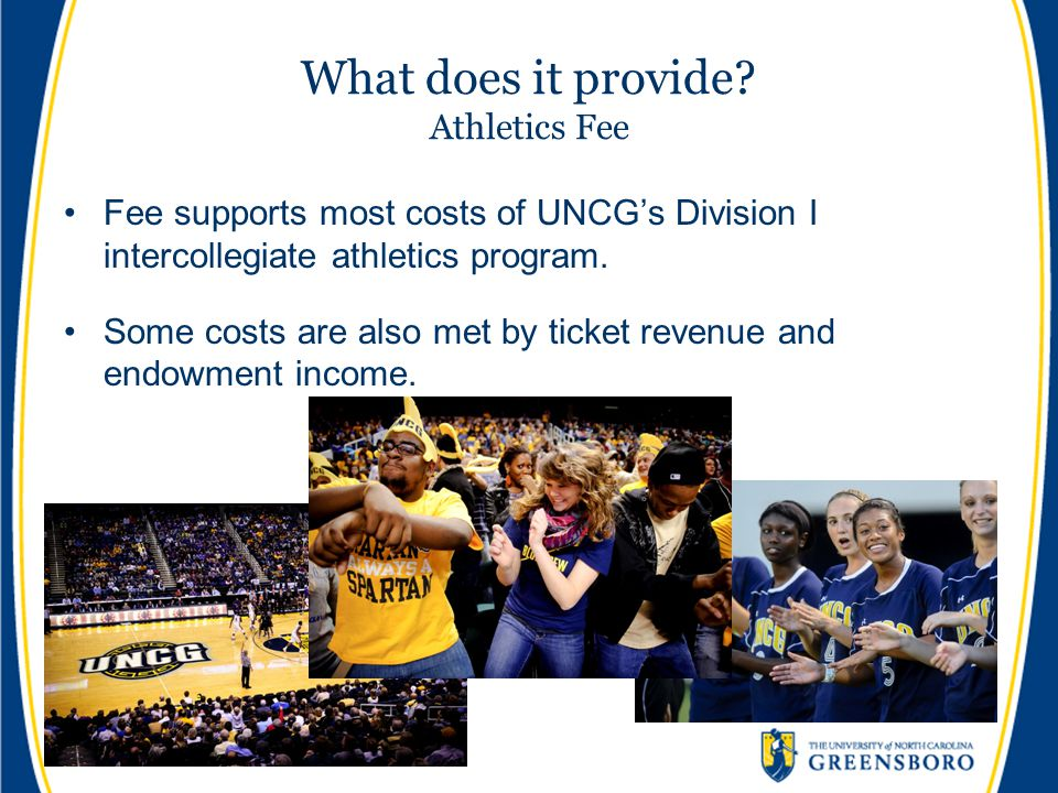 What does it provide? Athletics Fee Fee supports most costs of UNCG's Division I intercollegiate athletics program. Some costs are also met by ticket