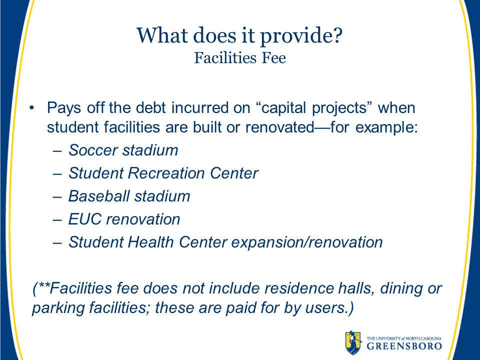 """What does it provide? Facilities Fee Pays off the debt incurred on """"capital projects"""" when student facilities are built or renovated—for example: –Soc"""