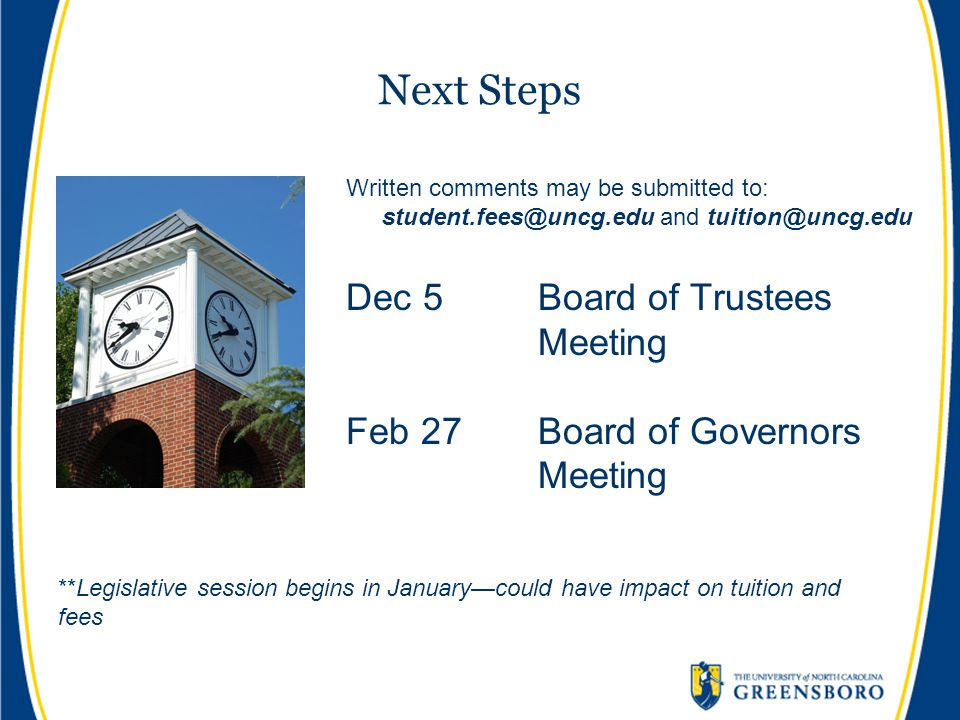 Next Steps Written comments may be submitted to: student.fees@uncg.edu and tuition@uncg.edu Dec 5Board of Trustees Meeting Feb 27Board of Governors Meeting **Legislative session begins in January—could have impact on tuition and fees