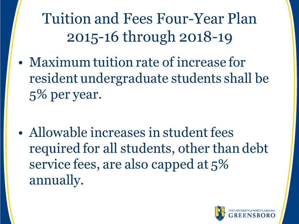 Tuition and Fees Four-Year Plan 2015-16 through 2018-19 Maximum tuition rate of increase for resident undergraduate students shall be 5% per year. All