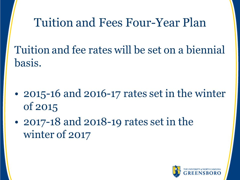 Tuition and Fees Four-Year Plan Tuition and fee rates will be set on a biennial basis. 2015-16 and 2016-17 rates set in the winter of 2015 2017-18 and