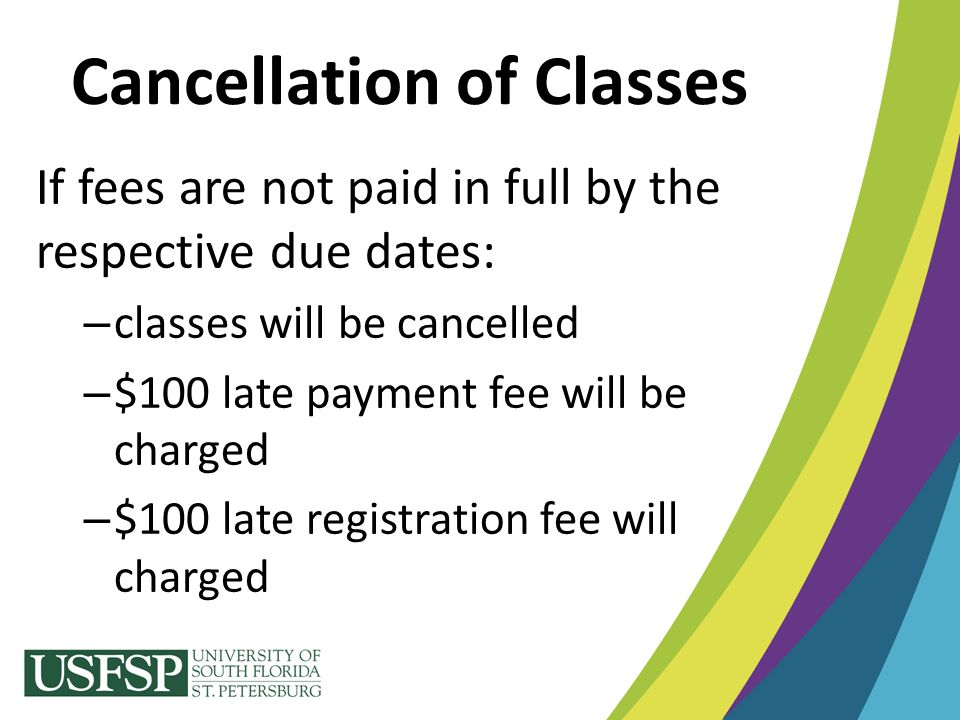 Cancellation of Classes If fees are not paid in full by the respective due dates: – classes will be cancelled – $100 late payment fee will be charged