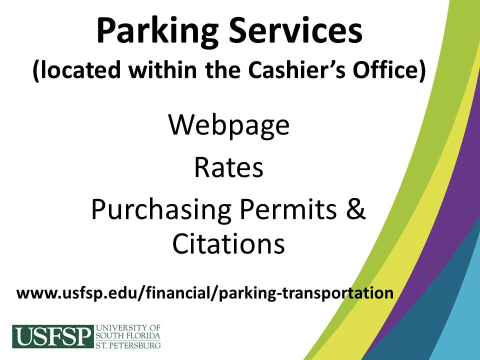 Parking Services (located within the Cashier's Office) Webpage Rates Purchasing Permits & Citations www.usfsp.edu/financial/parking-transportation
