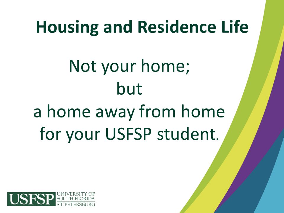 Housing and Residence Life Not your home; but a home away from home for your USFSP student.