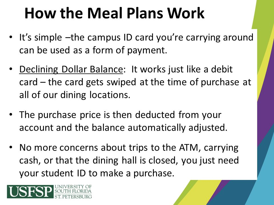 How the Meal Plans Work It's simple –the campus ID card you're carrying around can be used as a form of payment. Declining Dollar Balance: It works ju