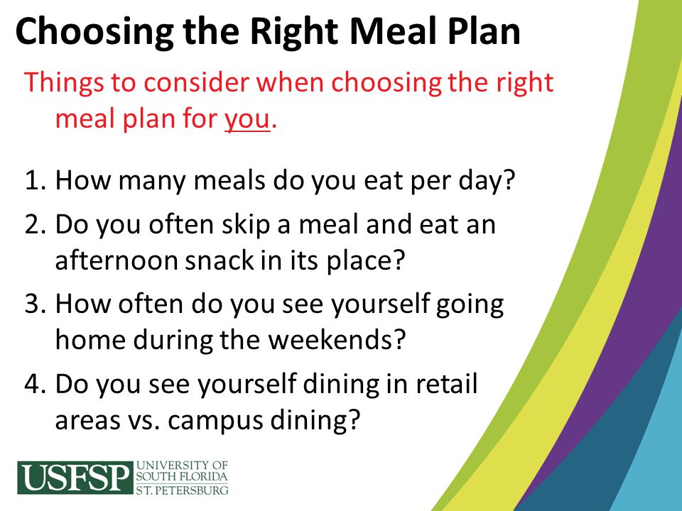 Choosing the Right Meal Plan Things to consider when choosing the right meal plan for you. 1.How many meals do you eat per day? 2.Do you often skip a
