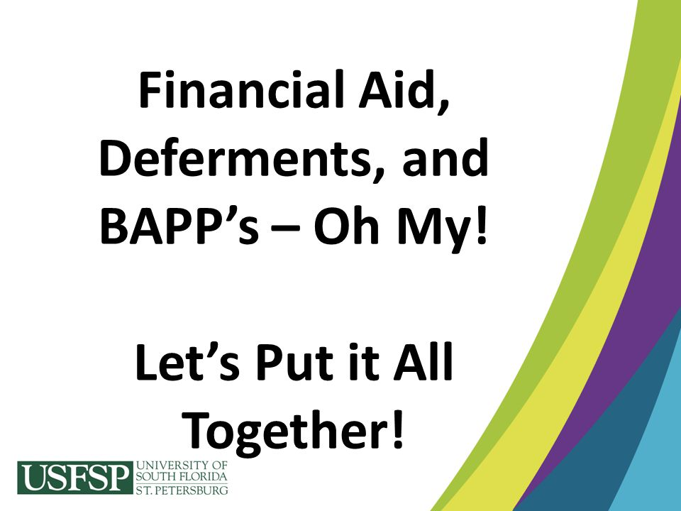 Financial Aid, Deferments, and BAPP's – Oh My! Let's Put it All Together!