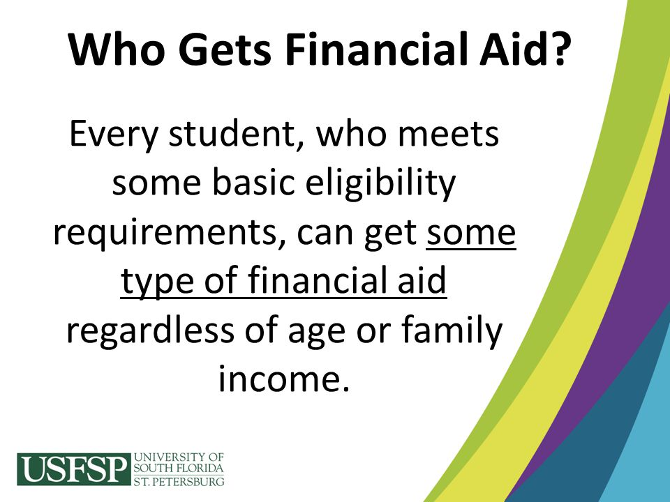Every student, who meets some basic eligibility requirements, can get some type of financial aid regardless of age or family income. Who Gets Financia