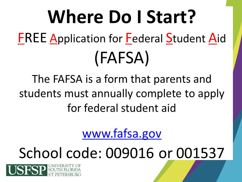 Where Do I Start? FREE A pplication for F ederal S tudent A id (FAFSA) The FAFSA is a form that parents and students must annually complete to apply f